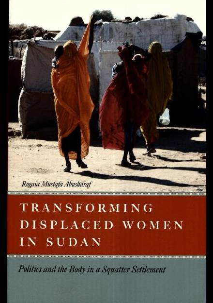 Book cover of Transforming Displaced Women in Sudan: Politics and the Body in a Squatter Settlement by Rogaia Abusharaf