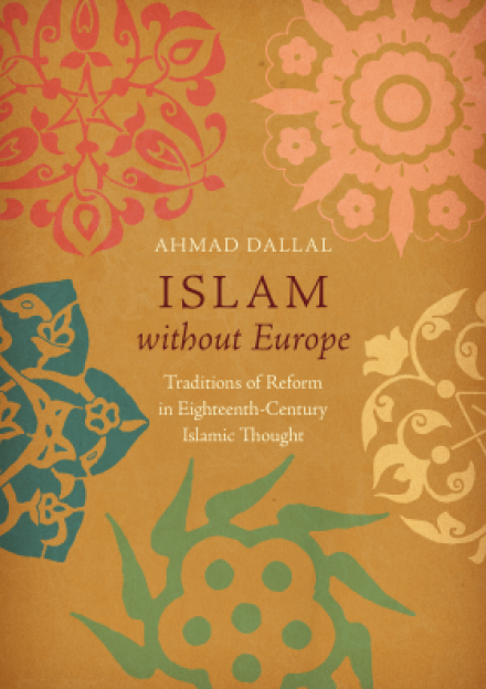 Book cover of Islam Without Europe: Traditions of Reform in Eighteenth-Century Islamic Thought by Ahmad Dallal