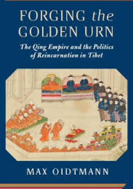 Book cover of Forging the Golden Urn: The Qing Empire and the Politics of Reincarnation in Tibet by Max Oidtman