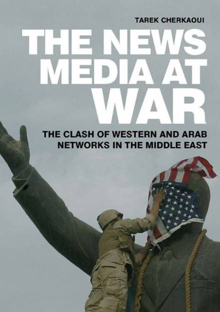 Book cover of The News Media at War: The Clash of Western and Arab Networks in the Middle East by Tarek Cherkaoui.