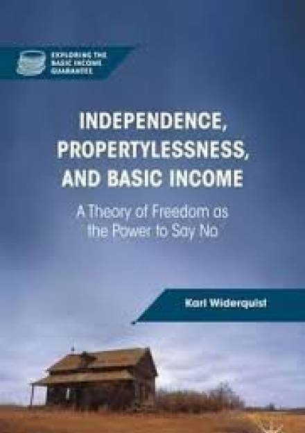 Book cover of Independence, Propertylessness, and Basic Income: a Theory of Freedom as the Power to Say No by Karl Widerquist
