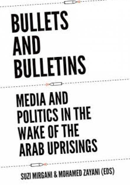 Book cover of Bullets and Bulletins : Media and Politics in the Wake of the Arab Uprisings by Mohamed Zayani and Suzi Mirgani